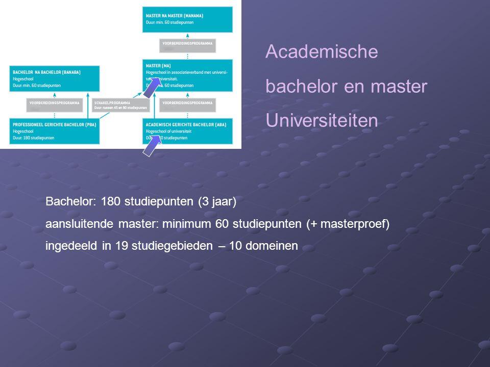 Academische bachelor en master Universiteiten Bachelor: 180 studiepunten (3 jaar) aansluitende master: minimum 60 studiepunten (+ masterproef) ingedeeld in 19 studiegebieden – 10 domeinen