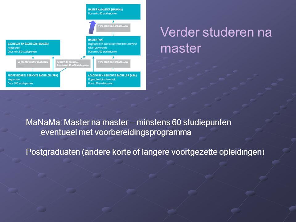 Verder studeren na master MaNaMa: Master na master – minstens 60 studiepunten eventueel met voorbereidingsprogramma Postgraduaten (andere korte of langere voortgezette opleidingen)