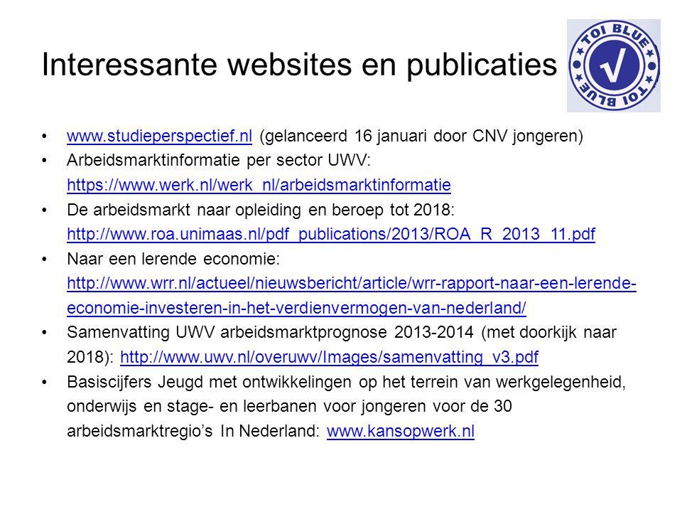 Interessante websites en publicaties www.studieperspectief.nl (gelanceerd 16 januari door CNV jongeren)www.studieperspectief.nl Arbeidsmarktinformatie per sector UWV: https://www.werk.nl/werk_nl/arbeidsmarktinformatie https://www.werk.nl/werk_nl/arbeidsmarktinformatie De arbeidsmarkt naar opleiding en beroep tot 2018: http://www.roa.unimaas.nl/pdf_publications/2013/ROA_R_2013_11.pdf http://www.roa.unimaas.nl/pdf_publications/2013/ROA_R_2013_11.pdf Naar een lerende economie: http://www.wrr.nl/actueel/nieuwsbericht/article/wrr-rapport-naar-een-lerende- economie-investeren-in-het-verdienvermogen-van-nederland/ http://www.wrr.nl/actueel/nieuwsbericht/article/wrr-rapport-naar-een-lerende- economie-investeren-in-het-verdienvermogen-van-nederland/ Samenvatting UWV arbeidsmarktprognose 2013-2014 (met doorkijk naar 2018): http://www.uwv.nl/overuwv/Images/samenvatting_v3.pdfhttp://www.uwv.nl/overuwv/Images/samenvatting_v3.pdf Basiscijfers Jeugd met ontwikkelingen op het terrein van werkgelegenheid, onderwijs en stage- en leerbanen voor jongeren voor de 30 arbeidsmarktregio's In Nederland: www.kansopwerk.nlwww.kansopwerk.nl
