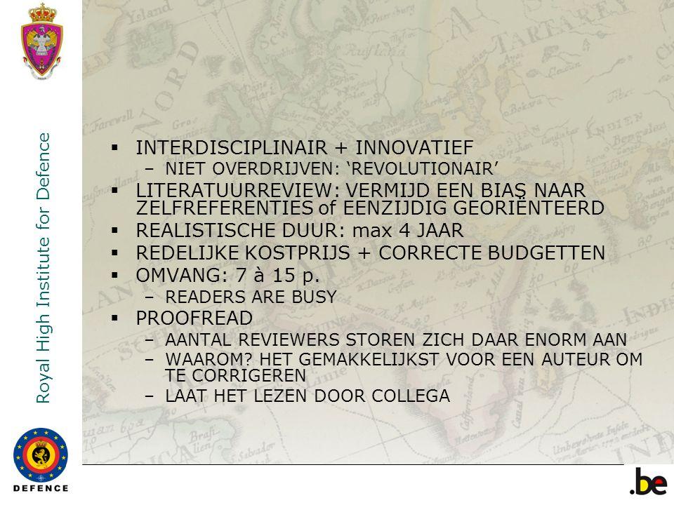 Royal High Institute for Defence  INTERDISCIPLINAIR + INNOVATIEF –NIET OVERDRIJVEN: 'REVOLUTIONAIR'  LITERATUURREVIEW: VERMIJD EEN BIAS NAAR ZELFREFERENTIES of EENZIJDIG GEORIËNTEERD  REALISTISCHE DUUR: max 4 JAAR  REDELIJKE KOSTPRIJS + CORRECTE BUDGETTEN  OMVANG: 7 à 15 p.