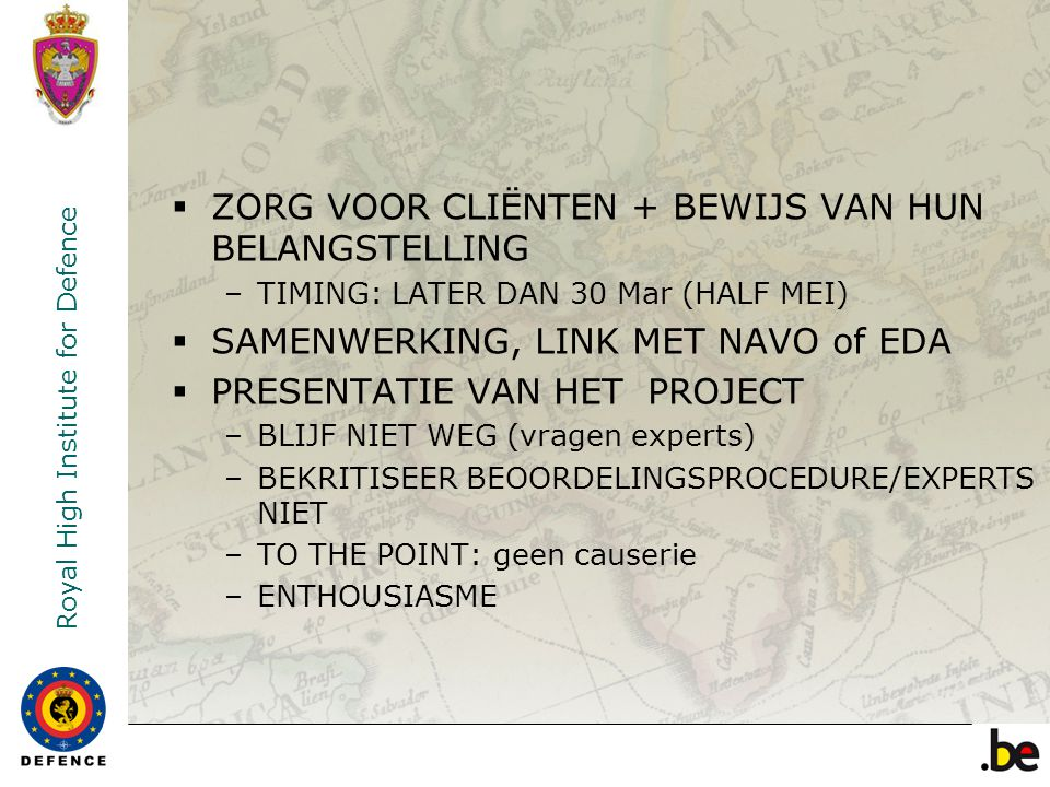 Royal High Institute for Defence  ZORG VOOR CLIËNTEN + BEWIJS VAN HUN BELANGSTELLING –TIMING: LATER DAN 30 Mar (HALF MEI)  SAMENWERKING, LINK MET NAVO of EDA  PRESENTATIE VAN HET PROJECT –BLIJF NIET WEG (vragen experts) –BEKRITISEER BEOORDELINGSPROCEDURE/EXPERTS NIET –TO THE POINT: geen causerie –ENTHOUSIASME