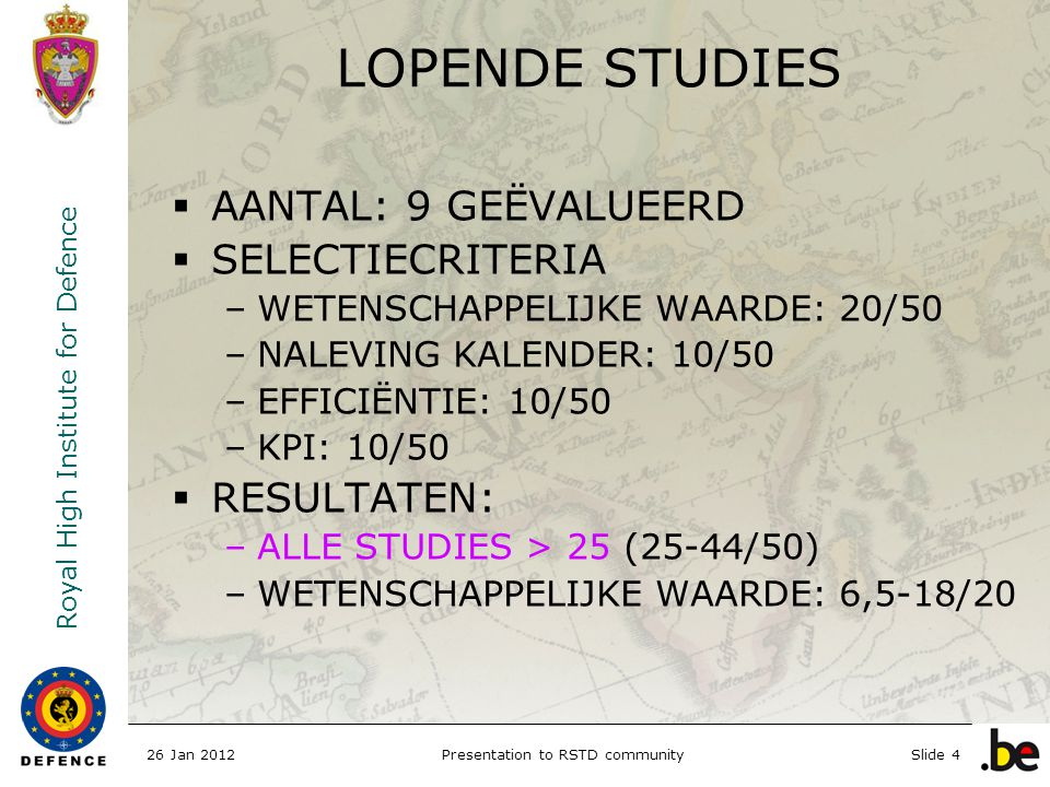 Royal High Institute for Defence 26 Jan 2012Presentation to RSTD communitySlide 4 LOPENDE STUDIES  AANTAL: 9 GEËVALUEERD  SELECTIECRITERIA –WETENSCH