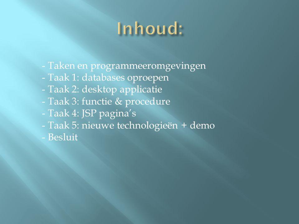 Taak 1A: Scripts Taak 1B: VB Taak 1C: Java Taak 1D: C# Taak 1E: Wiki Taak 2A: Code convention Taak 2B: Screen design Taak 2C: Programmatie van desktop applicatie - Java + MySQL Taak 2D: Peerasessment Taak 3A: Stored procedure(s)/functie en triggers Taak 3B: Het gebruik in de opgegeven programmeeromgeving - Opdracht1: TaakB: VB: Oracle - Opdracht2: TaakC: C#: MySQL Taak 4: JSP - Optie 1: verwijder een gekozen rij uit tabel2 Taak 5: Nieuwe technologieën - Applicatie voor ProLite Touchscreen: Afbeeldingen inladen en deze bewegen, rescalen, … Taak 6: Eindactiviteiten: Powerpoint presentatie & evaluatierapport Taak 7: Peerasessment