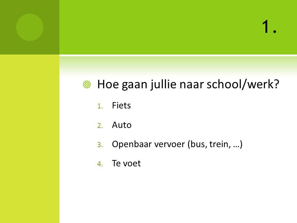 1.  Hoe gaan jullie naar school/werk? 1. Fiets 2. Auto 3. Openbaar vervoer (bus, trein, …) 4. Te voet