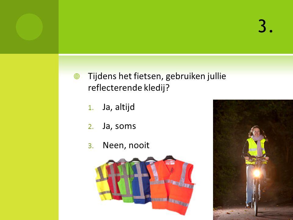 3.  Tijdens het fietsen, gebruiken jullie reflecterende kledij? 1. Ja, altijd 2. Ja, soms 3. Neen, nooit