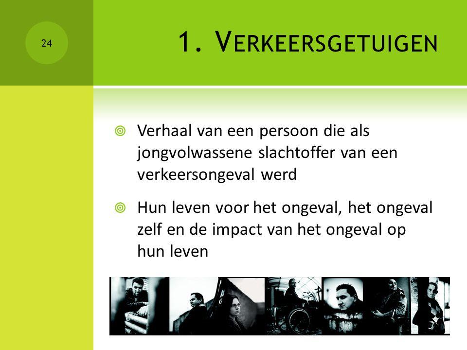 1. V ERKEERSGETUIGEN  Verhaal van een persoon die als jongvolwassene slachtoffer van een verkeersongeval werd  Hun leven voor het ongeval, het ongev