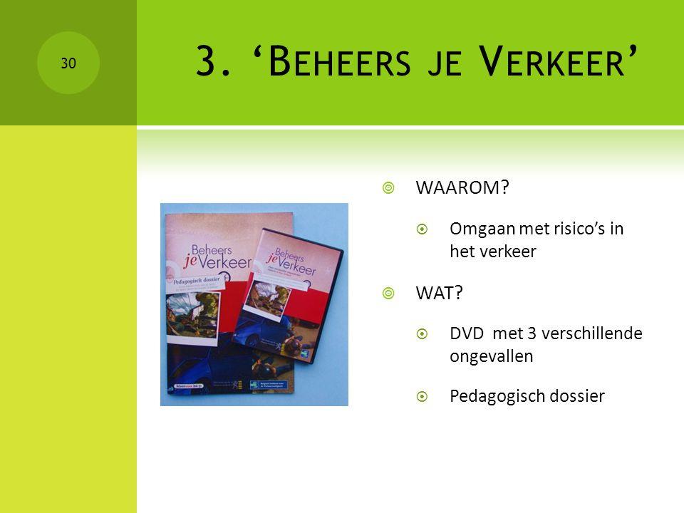 3. 'B EHEERS JE V ERKEER '  WAAROM?  Omgaan met risico's in het verkeer  WAT?  DVD met 3 verschillende ongevallen  Pedagogisch dossier 30