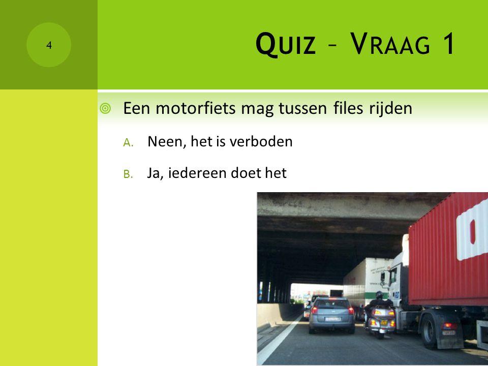 Q UIZ – V RAAG 1  Een motorfiets mag tussen files rijden A. Neen, het is verboden B. Ja, iedereen doet het 4