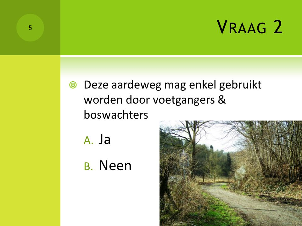 V RAAG 2  Deze aardeweg mag enkel gebruikt worden door voetgangers & boswachters A. Ja B. Neen 5