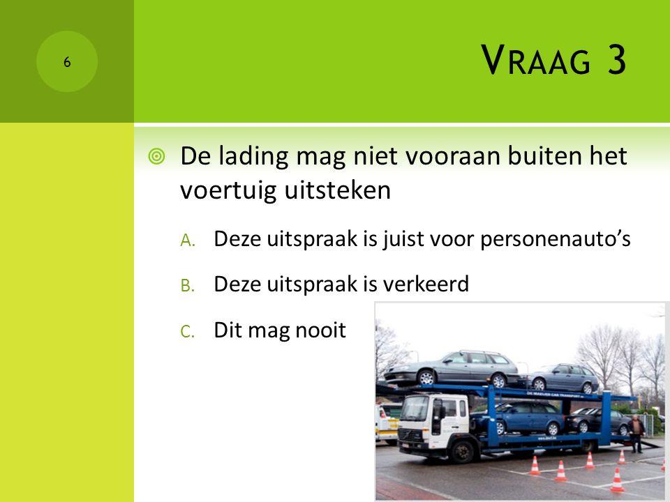 V RAAG 3  De lading mag niet vooraan buiten het voertuig uitsteken A. Deze uitspraak is juist voor personenauto's B. Deze uitspraak is verkeerd C. Di