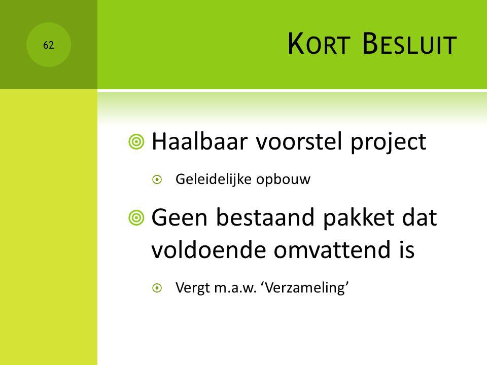 K ORT B ESLUIT  Haalbaar voorstel project  Geleidelijke opbouw  Geen bestaand pakket dat voldoende omvattend is  Vergt m.a.w. 'Verzameling' 62
