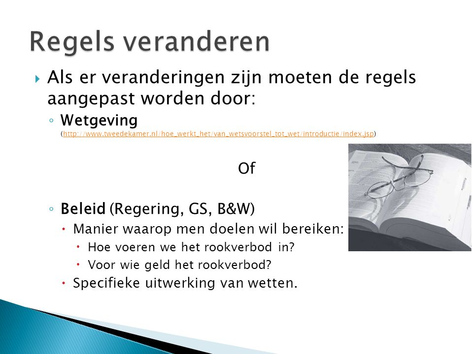  Als er veranderingen zijn moeten de regels aangepast worden door: ◦ Wetgeving (http://www.tweedekamer.nl/hoe_werkt_het/van_wetsvoorstel_tot_wet/intr
