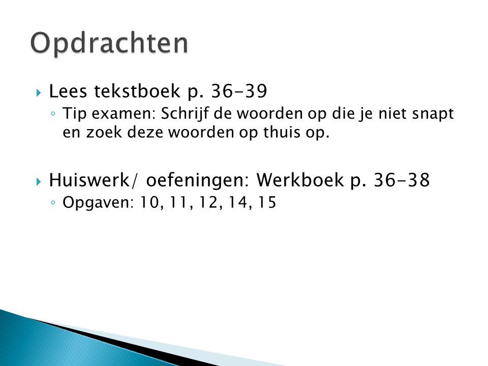  Lees tekstboek p. 36-39 ◦ Tip examen: Schrijf de woorden op die je niet snapt en zoek deze woorden op thuis op.  Huiswerk/ oefeningen: Werkboek p.