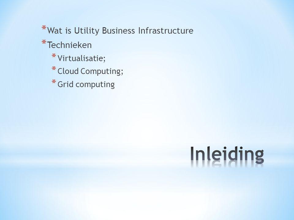 * Wat is Utility Business Infrastructure * Technieken * Virtualisatie; * Cloud Computing; * Grid computing