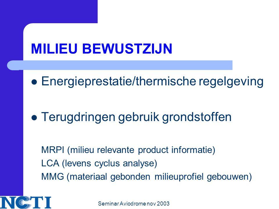 Seminar Aviodrome nov 2003 MILIEU BEWUSTZIJN Energieprestatie/thermische regelgeving Terugdringen gebruik grondstoffen MRPI (milieu relevante product informatie) LCA (levens cyclus analyse) MMG (materiaal gebonden milieuprofiel gebouwen)
