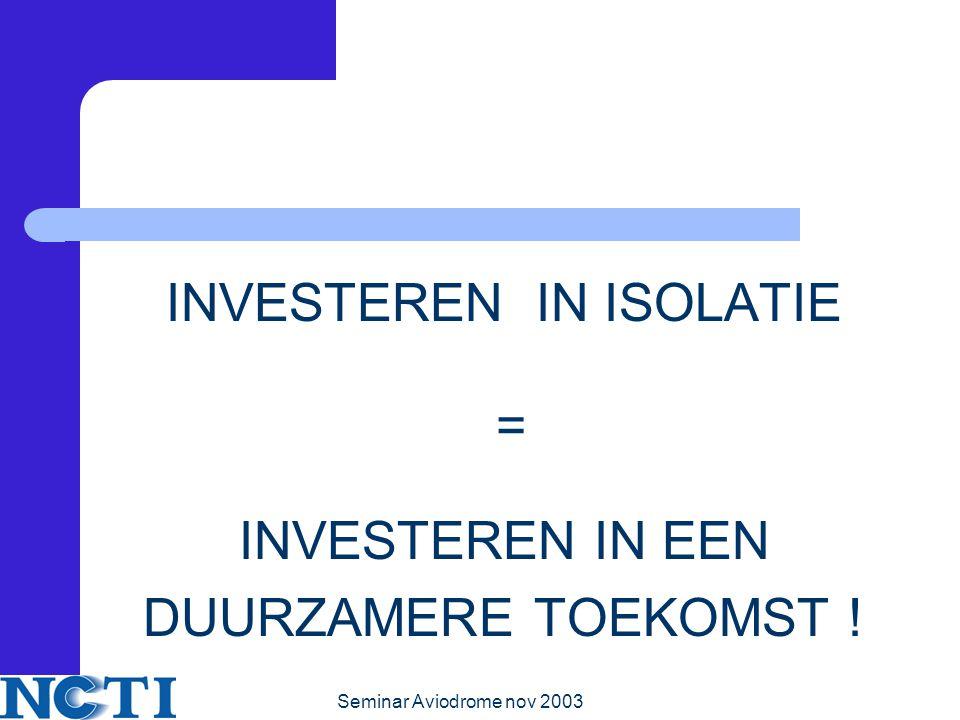 Seminar Aviodrome nov 2003 INVESTEREN IN ISOLATIE = INVESTEREN IN EEN DUURZAMERE TOEKOMST !