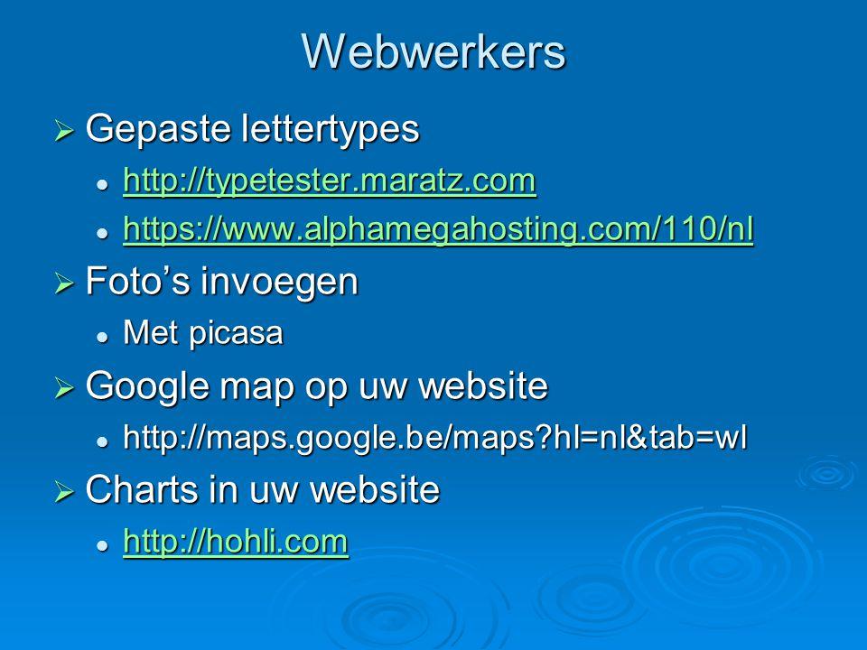 Webwerkers  Gepaste lettertypes http://typetester.maratz.com http://typetester.maratz.com http://typetester.maratz.com https://www.alphamegahosting.com/110/nl https://www.alphamegahosting.com/110/nl https://www.alphamegahosting.com/110/nl  Foto's invoegen Met picasa Met picasa  Google map op uw website http://maps.google.be/maps hl=nl&tab=wl http://maps.google.be/maps hl=nl&tab=wl  Charts in uw website http://hohli.com http://hohli.com http://hohli.com