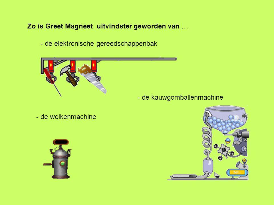 Zo is Greet Magneet uitvindster geworden van … - de kauwgomballenmachine - de wolkenmachine - de elektronische gereedschappenbak