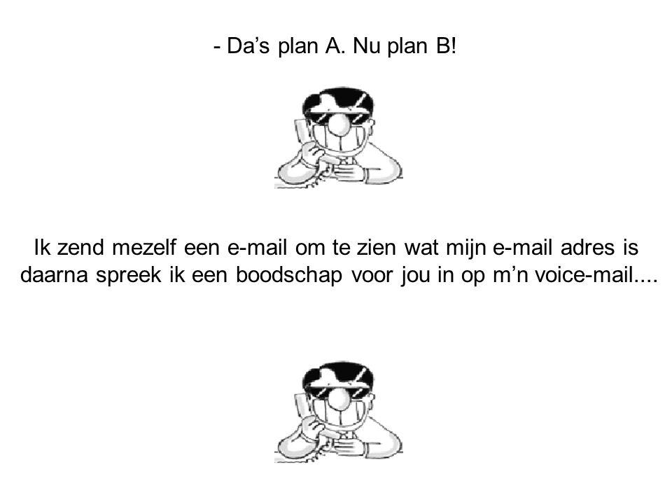 - Dan noteer je mijn e-mail adres van je voice mail en jij e-mailt me je fax nummer. -En dan kan ik je mijn e-mail adres faxen.