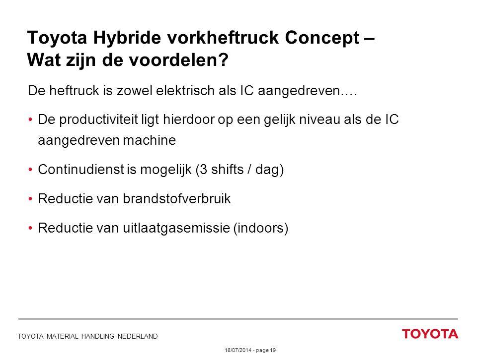18/07/2014 - page 19 TOYOTA MATERIAL HANDLING NEDERLAND Toyota Hybride vorkheftruck Concept – Wat zijn de voordelen? De heftruck is zowel elektrisch a