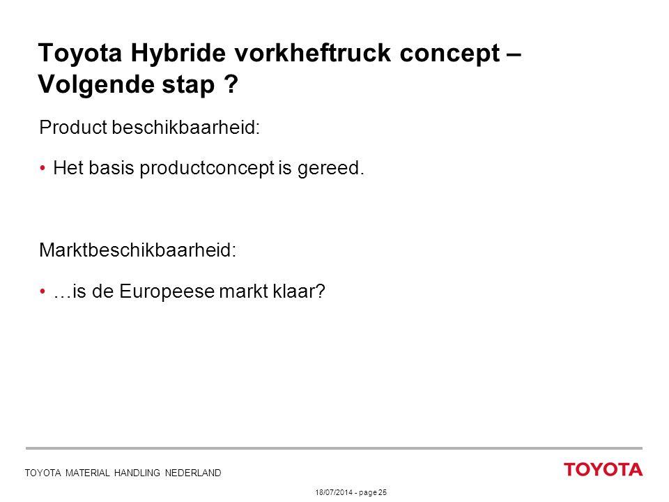 18/07/2014 - page 25 TOYOTA MATERIAL HANDLING NEDERLAND Toyota Hybride vorkheftruck concept – Volgende stap ? Product beschikbaarheid: Het basis produ