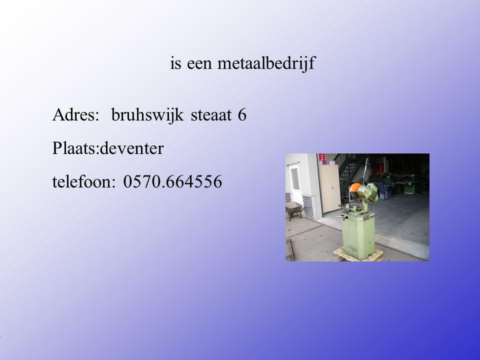 is een metaalbedrijf Adres: bruhswijk steaat 6 Plaats:deventer telefoon: 0570.664556 **Wat voor bedrijf is het .