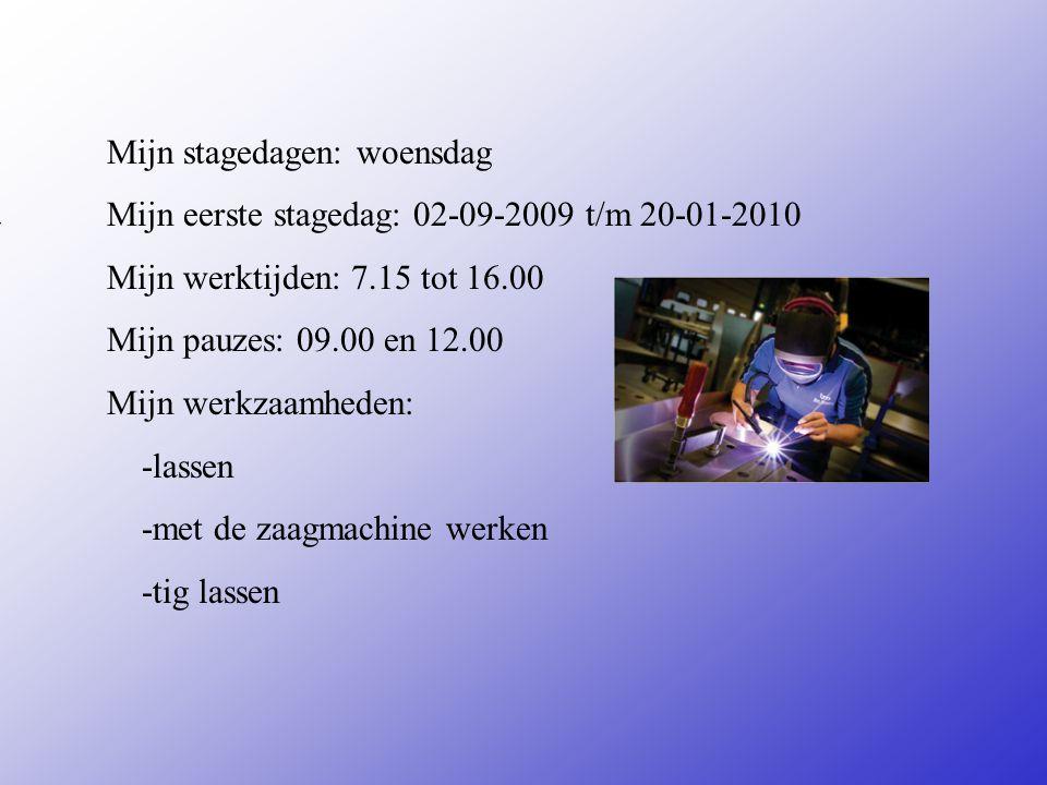 Mijn stagedagen: woensdag Mijn eerste stagedag: 02-09-2009 t/m 20-01-2010 Mijn werktijden: 7.15 tot 16.00 Mijn pauzes: 09.00 en 12.00 Mijn werkzaamheden: -lassen -met de zaagmachine werken -tig lassen Vul hier de datum in van je 1e stagedag Zijn er vaste pauzes of Mag je zelf kiezen Bijvoorbeeld: -Inpakken -Sorteren -Reinigen van...........
