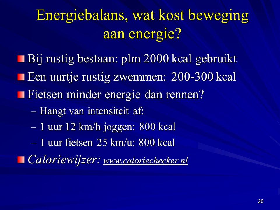 20 Energiebalans, wat kost beweging aan energie? Bij rustig bestaan: plm 2000 kcal gebruikt Een uurtje rustig zwemmen: 200-300 kcal Fietsen minder ene