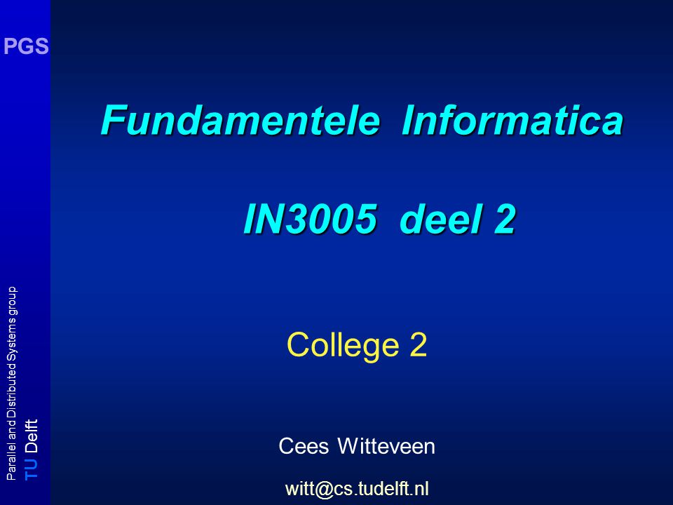 T U Delft Parallel and Distributed Systems group PGS Fundamentele Informatica IN3005 deel 2 College 2 Cees Witteveen witt@cs.tudelft.nl