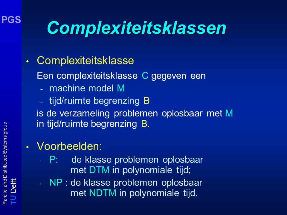 T U Delft Parallel and Distributed Systems group PGS Complexiteitsklassen Complexiteitsklasse Een complexiteitsklasse C gegeven een - machine model M