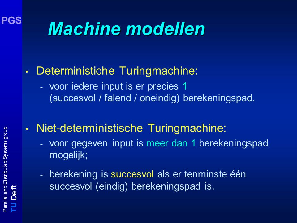 T U Delft Parallel and Distributed Systems group PGS Machine modellen Deterministiche Turingmachine: - voor iedere input is er precies 1 (succesvol / falend / oneindig) berekeningspad.