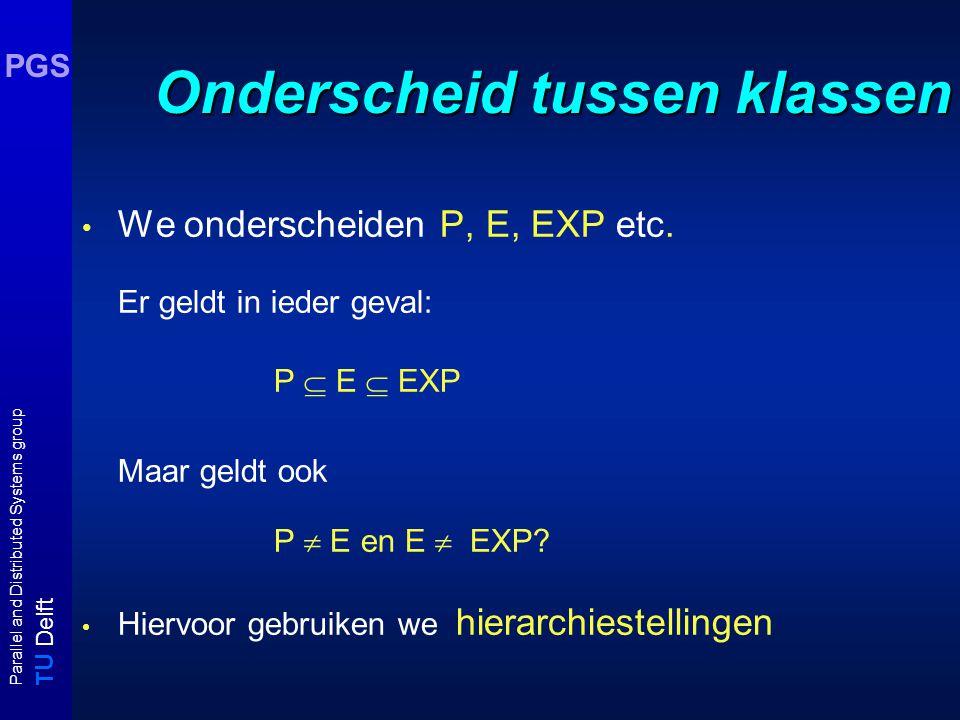 T U Delft Parallel and Distributed Systems group PGS Onderscheid tussen klassen We onderscheiden P, E, EXP etc. Er geldt in ieder geval: P  E  EXP M