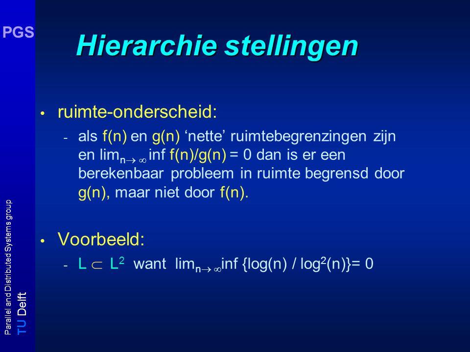 T U Delft Parallel and Distributed Systems group PGS Hierarchie stellingen ruimte-onderscheid: - als f(n) en g(n) 'nette' ruimtebegrenzingen zijn en l