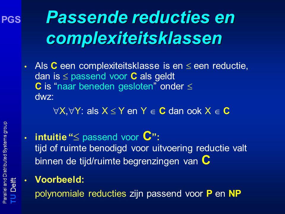 T U Delft Parallel and Distributed Systems group PGS Passende reducties en complexiteitsklassen Als C een complexiteitsklasse is en  een reductie, dan is  passend voor C als geldt C is naar beneden gesloten onder  dwz:  X,  Y: als X  Y en Y  C dan ook X  C intuitie  passend voor C : tijd of ruimte benodigd voor uitvoering reductie valt binnen de tijd/ruimte begrenzingen van C Voorbeeld: polynomiale reducties zijn passend voor P en NP