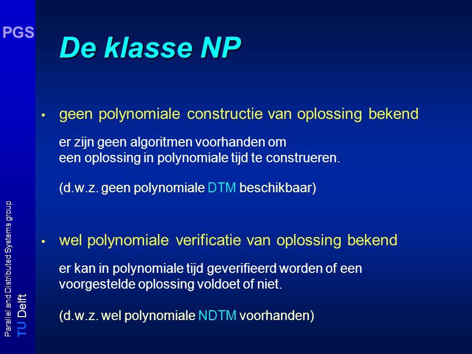 T U Delft Parallel and Distributed Systems group PGS De klasse NP geen polynomiale constructie van oplossing bekend er zijn geen algoritmen voorhanden om een oplossing in polynomiale tijd te construeren.