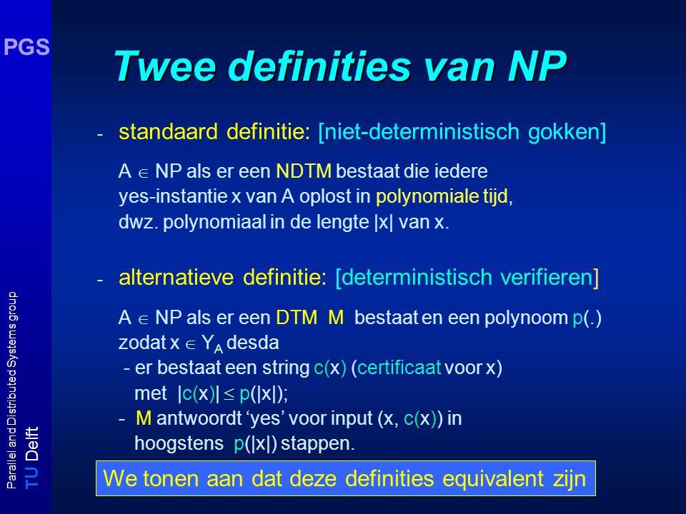 T U Delft Parallel and Distributed Systems group PGS Twee definities van NP - standaard definitie: [niet-deterministisch gokken] A  NP als er een NDTM bestaat die iedere yes-instantie x van A oplost in polynomiale tijd, dwz.