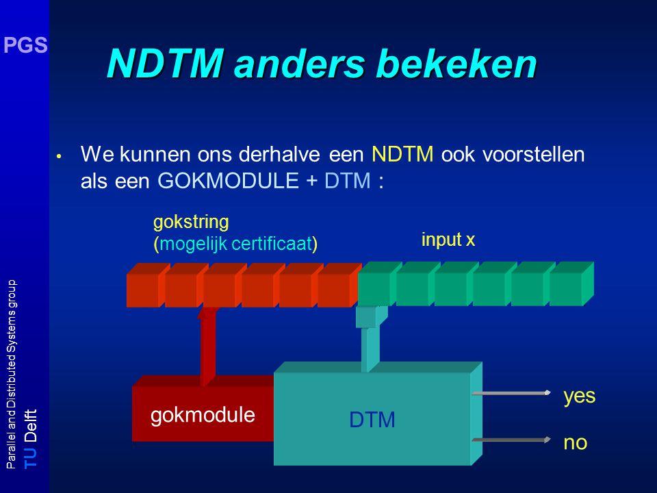 T U Delft Parallel and Distributed Systems group PGS NDTM anders bekeken We kunnen ons derhalve een NDTM ook voorstellen als een GOKMODULE + DTM : gokmodule DTM gokstring (mogelijk certificaat) yes no input x