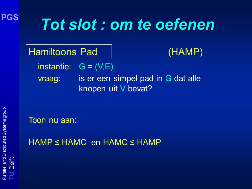 T U Delft Parallel and Distributed Systems group PGS Tot slot : om te oefenen Hamiltoons Pad (HAMP) instantie: G = (V,E) vraag: is er een simpel pad in G dat alle knopen uit V bevat.