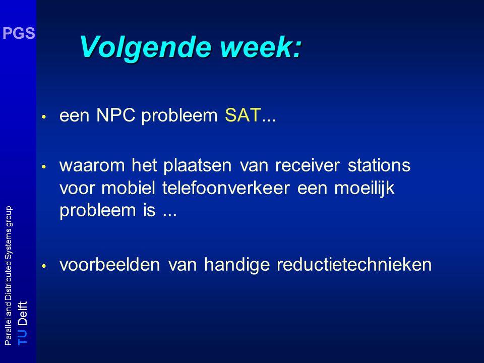 T U Delft Parallel and Distributed Systems group PGS Volgende week: een NPC probleem SAT...
