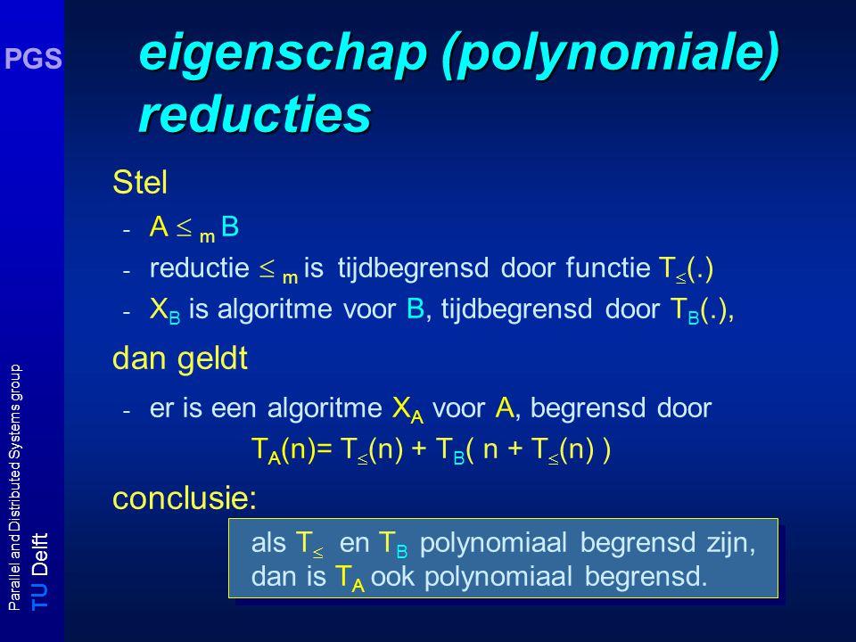 T U Delft Parallel and Distributed Systems group PGS eigenschap (polynomiale) reducties Stel -A  m B-A  m B - reductie  m is tijdbegrensd door functie T  (.) - X B is algoritme voor B, tijdbegrensd door T B (.), dan geldt - er is een algoritme X A voor A, begrensd door T A (n)= T  (n) + T B ( n + T  (n) ) conclusie: als T  en T B polynomiaal begrensd zijn, dan is T A ook polynomiaal begrensd.