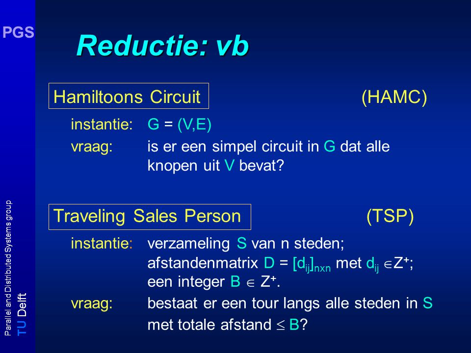 T U Delft Parallel and Distributed Systems group PGS Reductie: vb Hamiltoons Circuit (HAMC) instantie: G = (V,E) vraag: is er een simpel circuit in G dat alle knopen uit V bevat.