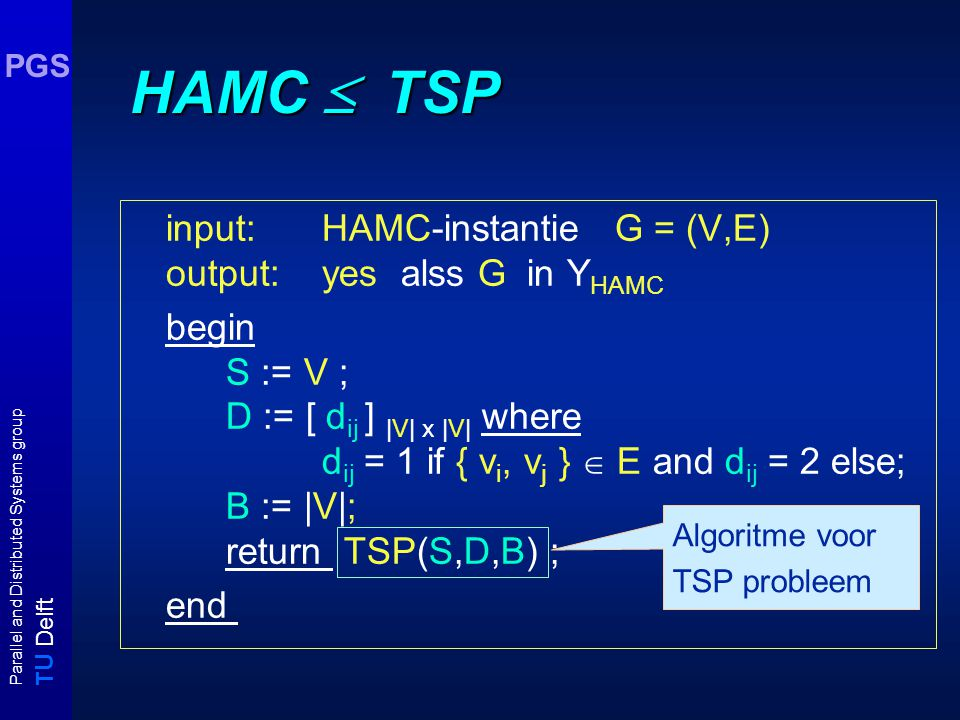 T U Delft Parallel and Distributed Systems group PGS HAMC  TSP input: HAMC-instantie G = (V,E) output: yes alss G in Y HAMC begin S := V ; D := [ d ij ] |V| x |V| where d ij = 1 if { v i, v j }  E and d ij = 2 else; B := |V|; return TSP(S,D,B) ; end Algoritme voor TSP probleem