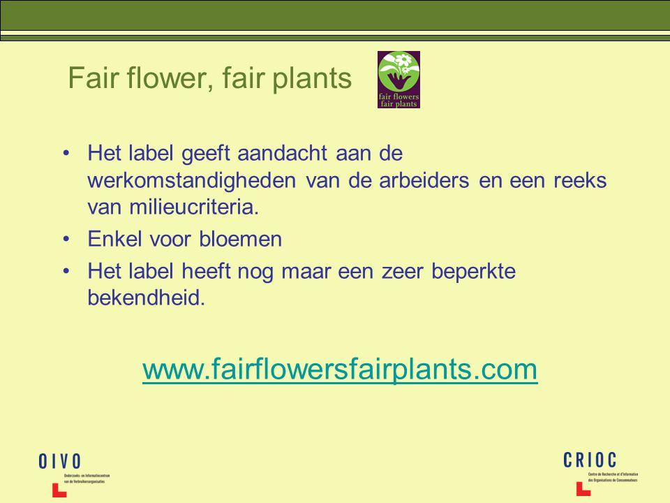 Fair flower, fair plants Het label geeft aandacht aan de werkomstandigheden van de arbeiders en een reeks van milieucriteria. Enkel voor bloemen Het l