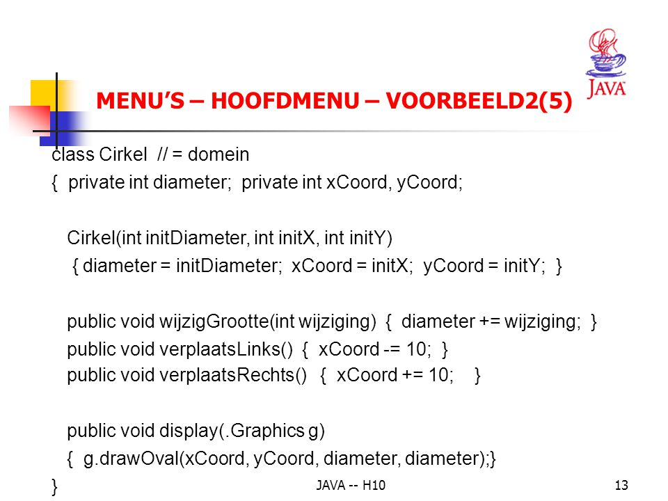 JAVA -- H1013 MENU'S – HOOFDMENU – VOORBEELD2(5) class Cirkel // = domein { private int diameter; private int xCoord, yCoord; Cirkel(int initDiameter, int initX, int initY) { diameter = initDiameter; xCoord = initX; yCoord = initY; } public void wijzigGrootte(int wijziging) { diameter += wijziging; } public void verplaatsLinks() {xCoord -= 10; } public void verplaatsRechts() { xCoord += 10; } public void display(.Graphics g) { g.drawOval(xCoord, yCoord, diameter, diameter);} }