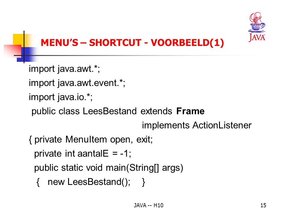 JAVA -- H1015 MENU'S – SHORTCUT - VOORBEELD(1) import java.awt.*; import java.awt.event.*; import java.io.*; public class LeesBestand extends Frame implements ActionListener { private MenuItem open, exit; private int aantalE = -1; public static void main(String[] args) { new LeesBestand(); }