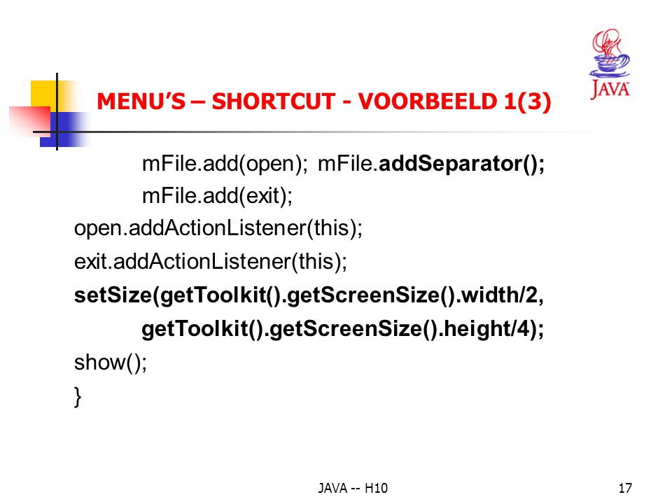 JAVA -- H1017 MENU'S – SHORTCUT - VOORBEELD 1(3) mFile.add(open); mFile.addSeparator(); mFile.add(exit); open.addActionListener(this); exit.addActionL