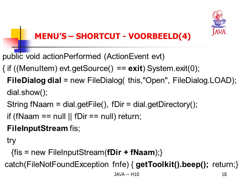 JAVA -- H1018 MENU'S – SHORTCUT - VOORBEELD(4) public void actionPerformed (ActionEvent evt) { if ((MenuItem) evt.getSource() == exit)System.exit(0); FileDialog dial = new FileDialog( this, Open , FileDialog.LOAD); dial.show(); String fNaam = dial.getFile(), fDir = dial.getDirectory(); if (fNaam == null || fDir == null) return; FileInputStream fis; try {fis = new FileInputStream(fDir + fNaam);} catch(FileNotFoundException fnfe) { getToolkit().beep(); return;}