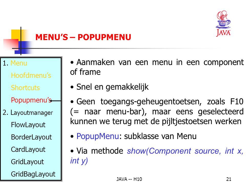 JAVA -- H1021 MENU'S – POPUPMENU Aanmaken van een menu in een component of frame Snel en gemakkelijk Geen toegangs-geheugentoetsen, zoals F10 (= naar menu-bar), maar eens geselecteerd kunnen we terug met de pijltjestoetsen werken PopupMenu: subklasse van Menu Via methode show(Component source, int x, int y) 1.