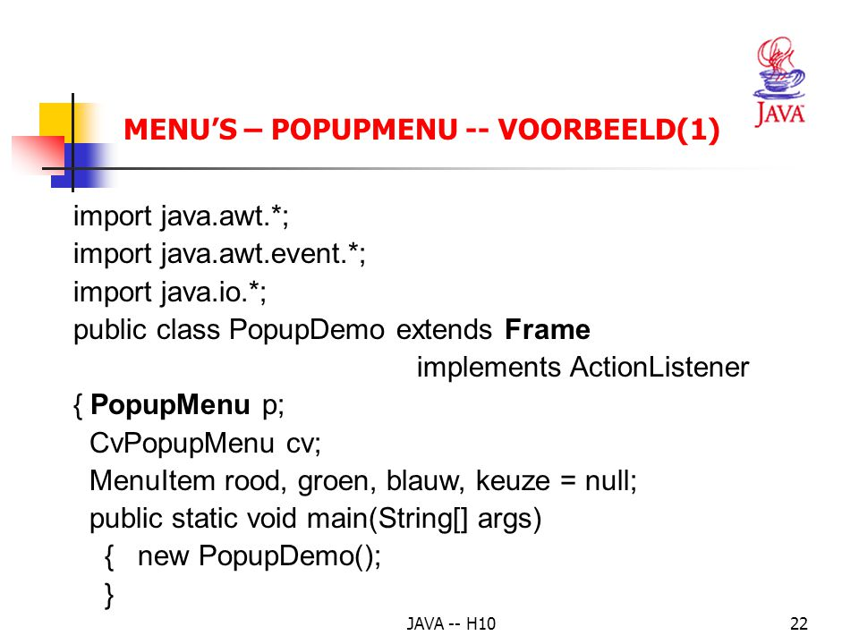 JAVA -- H1022 MENU'S – POPUPMENU -- VOORBEELD(1) import java.awt.*; import java.awt.event.*; import java.io.*; public class PopupDemo extends Frame im