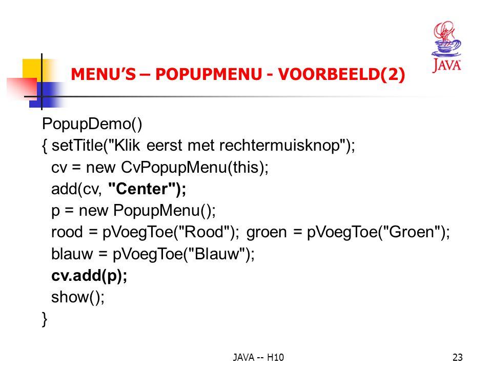 JAVA -- H1023 MENU'S – POPUPMENU - VOORBEELD(2) PopupDemo() { setTitle( Klik eerst met rechtermuisknop ); cv = new CvPopupMenu(this); add(cv, Center ); p = new PopupMenu(); rood = pVoegToe( Rood ); groen = pVoegToe( Groen ); blauw = pVoegToe( Blauw ); cv.add(p); show(); }